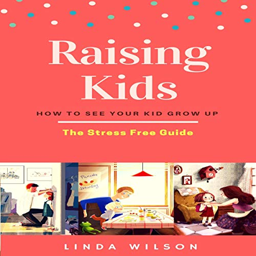 Raising Kids: How to See Your Kid Grow Up - The Stress Free Guide cover art