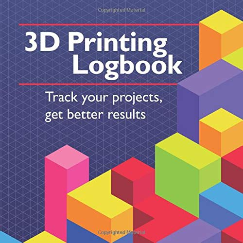 3D Printing Logbook: Track your projects, get better results: A record book to help you print better and have fun doing it