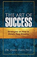 The Art of Success: Strategies on How to Obtain Your Dreams
