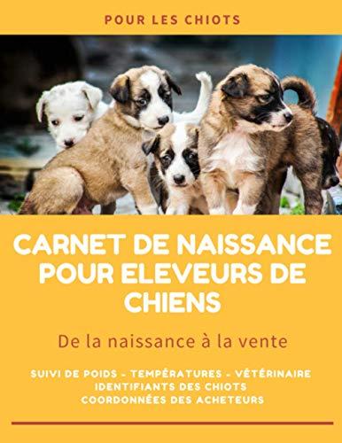 De la naissance à la vente: Journal de suivi complet des naissances pour portées de chiots à remplir   155p grand format 21,5 x 27,9 cm   Pour les éleveurs de chiens