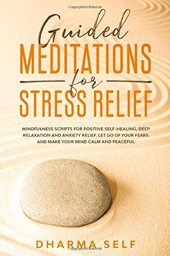 Guided Meditations for Stress Relief: Mindfulness Scripts for Positive Self-Healing, Deep Relaxation and Anxiety Relief. Let Go of Your Fears and Make Your Mind Calm and Peaceful