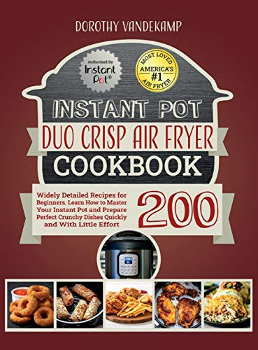 Instant Pot Duo Crisp Air Fryer Cookbook: 200 Widely Detailed Recipes for Beginners. Learn How to Master Your Instant Pot and Prepare Perfect Crunchy Dishes Quickly and With Little Effort