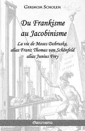 Du Frankisme au Jacobinisme: La vie de Moses Dobruska, alias Franz Thomas von Schönfeld alias Junius Frey