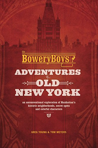 The Bowery Boys: Adventures in Old New York: An Unconventional Exploration of Manhattan's Historic Neighborhoods, Secret Spots and Colorful Characters