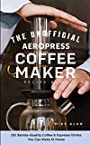 The Unofficial Aeropress Coffee Maker Recipe Book: 101 Barista-Quality Coffee & Espresso Drinks You Can Make At Home!