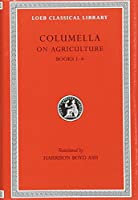 On Agriculture, Volume I: Books 1-4 (Loeb Classical Library)
