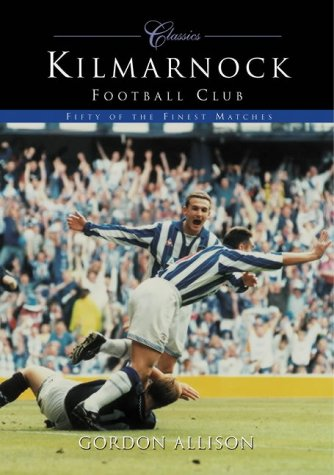 Kilmarnock FC: Fifty of the Finest Matches (100 Greats S.)