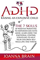ADHD Raising an Explosive Child: The 7 Skills Of Positive Parenting To Empower Kids With ADHD. Learn Here The Emotional Control Strategies To Help Your Children Self Regulate and Thrive. 2021 version