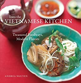 Into the Vietnamese Kitchen: Treasured Foodways, Modern Flavors [A Cookbook] by [Andrea Nguyen, Bruce Cost, Leigh Beisch]