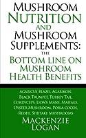Mushroom Nutrition and Mushroom Supplements: The Bottom Line on Mushroom Health: Agaricus Blazei, Agarikon, Black Trumpet, Turkey Tail, Cordyceps, Lion's Mane, Maitake, Oyster Mushroom, Poria Cocos, Reishi, Shiitake Mushrooms