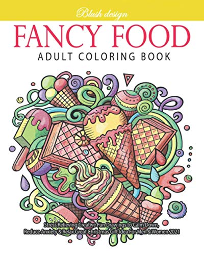 Fancy Food: Adult Coloring Book (Stress Relieving Creative Fun Drawings to Calm Down, Reduce Anxiety & Relax.Great Christmas Gift Idea For Men & Women 2020-2021)