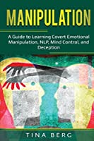 Manipulation: A Guide to Learning Covert Emotional Manipulation, NLP, Mind Control, and Deception