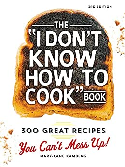 The I Don't Know How To Cook Book: 300 Great Recipes You Can't Mess Up! by [Mary-Lane Kamberg]