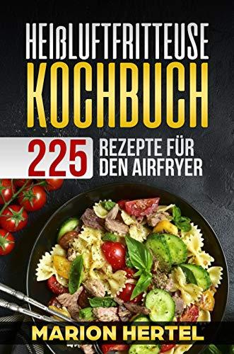 Heißluftfritteuse Kochbuch 225 Rezepte für den Airfryer: Frühstück, Mittag, Abend, Dessert, Vegan -  Heißluftfritteuse, ohne Öl für fettarmes Grillen, Backen oder