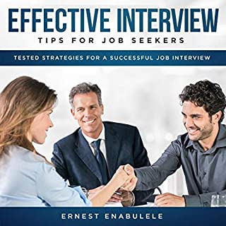 Effective Interview Tips for Job Seekers     Tested Strategies for a Successful Job Interview              By:                                                                                                                                 Ernest Enabulele                               Narrated by:                                                                                                                                 Catherine O'Connor                      Length: 1 hr and 28 mins     26 ratings     Overall 4.9