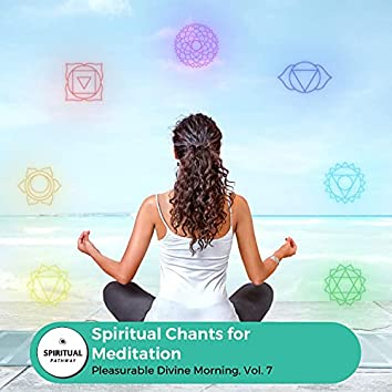 Spiritual Chants For Meditation - Pleasurable Divine Morning, Vol. 7