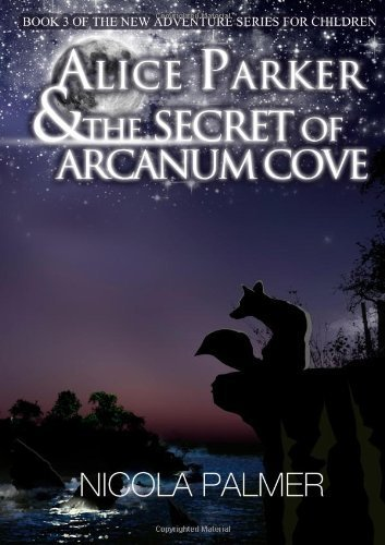 Alice Parker and the Secret of Arcanum Cove: Book 3 Of the New Adventure Series for Children by Nicola Palmer (2013-03-28)