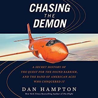 Chasing the Demon     A Secret History of the Quest for the Sound Barrier, and the Band of American Aces Who Conquered It              By:                                                                                                                                 Dan Hampton                               Narrated by:                                                                                                                                 John Pruden                      Length: 8 hrs and 39 mins     88 ratings     Overall 4.1