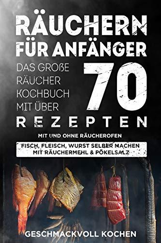 Räuchern für Anfänger: Das große Räucher Kochbuch mit über 70 leckeren Rezepten mit und ohne Räucherofen - Fisch, Fleisch, Wurst selber machen mit Räuchermehl & Pökelsalz Inkl. Warm- und Kalträuchern