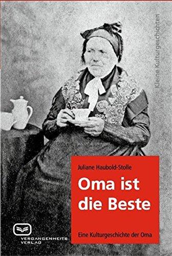 Oma ist die Beste: Eine Kulturgeschichte der Oma