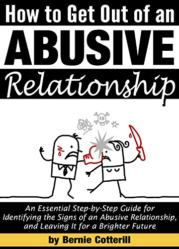 How to Get Out of an Abusive Relationship: An Essential Step-by-Step Guide for Identifying the Signs of an Abusive Relationship, and Leaving It for a Brighter Future by [Bernie Cotterill]