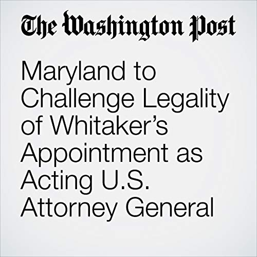 Maryland to Challenge Legality of Whitaker's Appointment as Acting U.S. Attorney General audiobook cover art