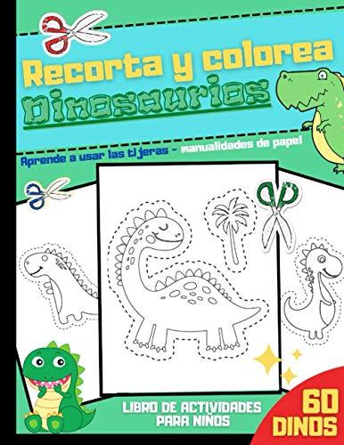 Recorta y Colorea Dinosaurios - Aprende a Usar las tijeras - manualidades de papel - Libro de Actividades para Niños - 60 Dinos: Para niños y niñas de ... y pegar bonitos dibujos - Más de 100 páginas