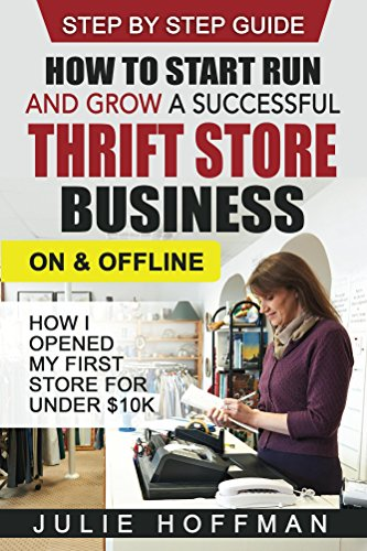 How to Start Run and Grow a Successful Thrift Store Business On and Offline: How I Opened My First Store For Under $10K - Step By Step Guide by [Julie Hoffman]