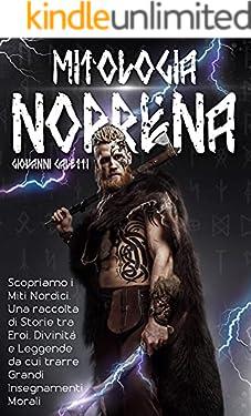 Mitologia Norrena: Scopriamo i Miti Nordici. Una raccolta di Storie Tra Eroi, Divinità e Leggende da cui trarre Grandi Insegnamenti Morali