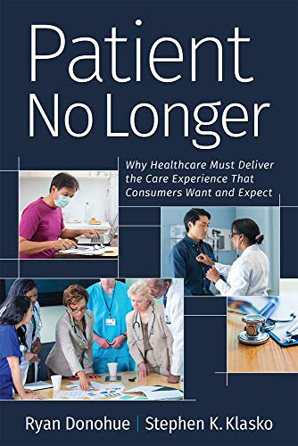 Compare Textbook Prices for Patient No Longer: Why Healthcare Must Deliver the Care Experience That Consumers Want and Expect Ache Management 1 Edition ISBN 9781640551800 by Donohue, Ryan,Klasko, Stephen K.