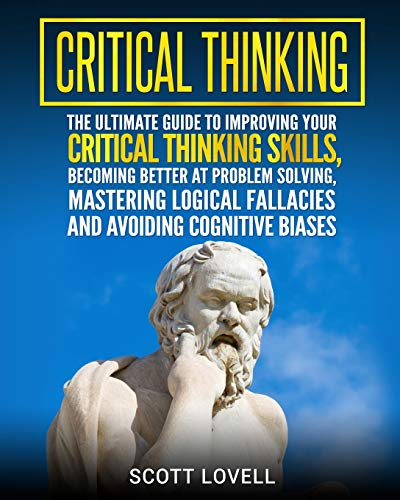 Critical Thinking: The Ultimate Guide to Improving Your Critical Thinking Skills, Becoming Better at...