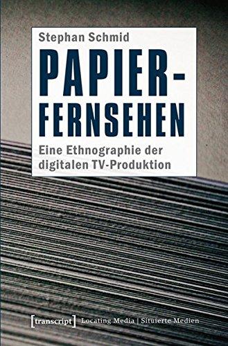Papier-Fernsehen: Eine Ethnographie der digitalen TV-Produktion (Locating Media/Situierte Medien)