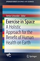 Exercise in Space: A Holistic Approach for the Benefit of Human Health on Earth (SpringerBriefs in Space Life Sciences) by Unknown(2016-05-13)