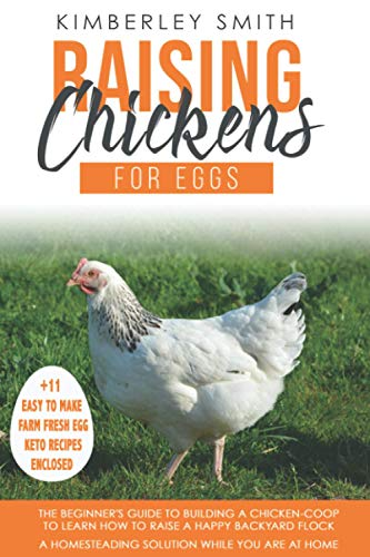 Raising Chickens For Eggs: The Beginner's Guide To Building A Chicken-Coop, To Learn How to Raise A Happy Backyard Flock. A Homesteading Solution While You Are At Home