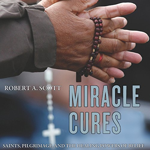 Miracle Cures: Saints, Pilgrimage, and the Healing Powers of Belief audiobook cover art
