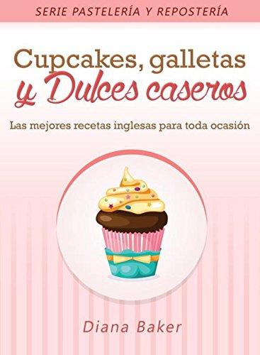 Cupcakes, Galletas y Dulces Caseros: Las mejores recetas inglesas para toda ocasión (Pastelería y Repostería nº 2) (Spanish Edition)