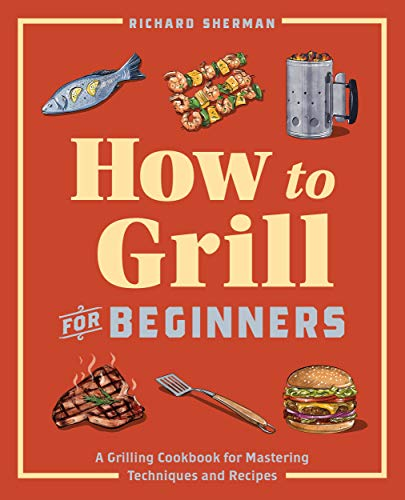How to Grill for Beginners: A Grilling Cookbook for Mastering Techniques and Recipes