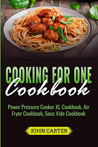 Cooking For One Cookbook: Power Pressure Cooker XL Cookbook, Air Fryer Cookbook, Sous Vide Cookbook