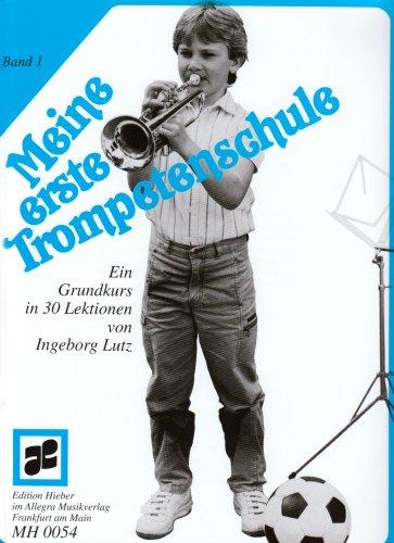 Meine erste Trompetenschule: Ein Grundkurs in 30 Lektionen für Trompete in B (auch für Flügelhorn/Kornett). Band 1. Trompete (Flügelhorn/Kornett). Lehrbuch.