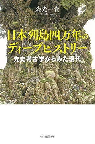 日本列島四万年のディープヒストリー 先史考古学からみた現代 (朝日選書)