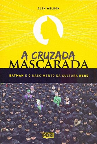 A Cruzada Mascarada. Batman e o Nascimento da Cultura Nerd