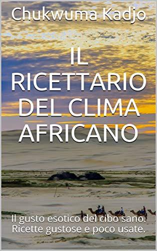 Il ricettario del clima africano: Il gusto esotico del cibo sano. Ricette gustose e poco usate. (Italian Edition)