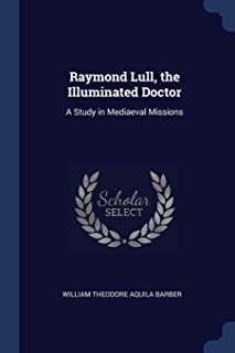 Raymond Lull, the Illuminated Doctor: A Study in Mediaeval Missions