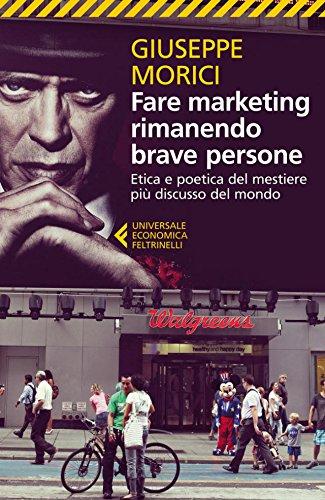 Fare marketing rimanendo brave persone: Etica e poetica del mestiere più discusso del mondo