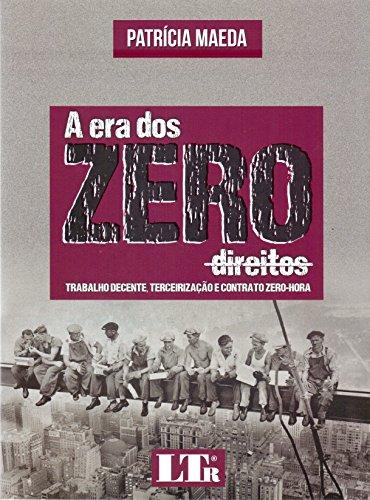 A Era dos Zero Direitos. Trabalho Decente, Terceirização e Contrato Zero-Hora