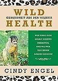 Wild Health: Gesundheit aus der Wildnis. Wie Tiere sich selbst gesund erhalten und was wir von ihnen lernen können: von Cindy Engel | Zoopharmakognosie, die Selbstmedikation bei Tieren