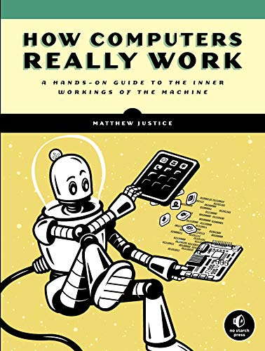 Compare Textbook Prices for How Computers Really Work: A Hands-On Guide to the Inner Workings of the Machine  ISBN 9781718500662 by Justice, Matthew