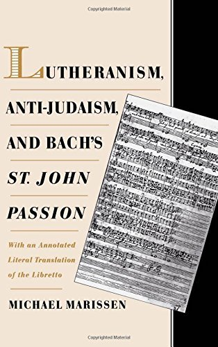 Lutheranism Anti Judaism And Bachs St John Passion With An Annotated Literal Translation Of The Libretto By Michael Marissen 1998 04 30