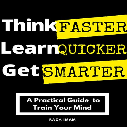 Think Faster, Learn Quicker, Get Smarter: A Practical Guide to Train Your Mind audiobook cover art