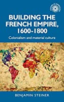 Building the French Empire 1600-1800: Colonialism and Material Culture (Studies in Imperialism)